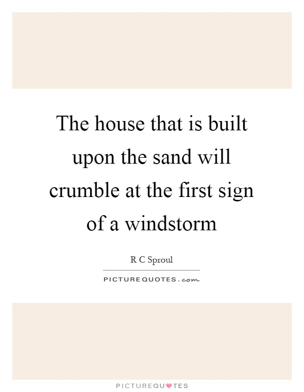 The house that is built upon the sand will crumble at the first sign of a windstorm Picture Quote #1