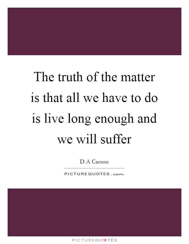 The truth of the matter is that all we have to do is live long enough and we will suffer Picture Quote #1