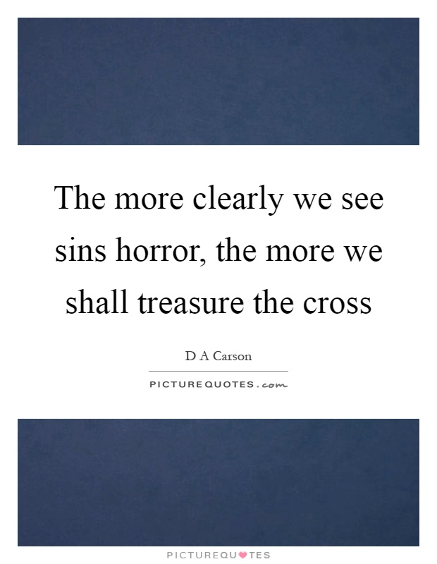 The more clearly we see sins horror, the more we shall treasure the cross Picture Quote #1