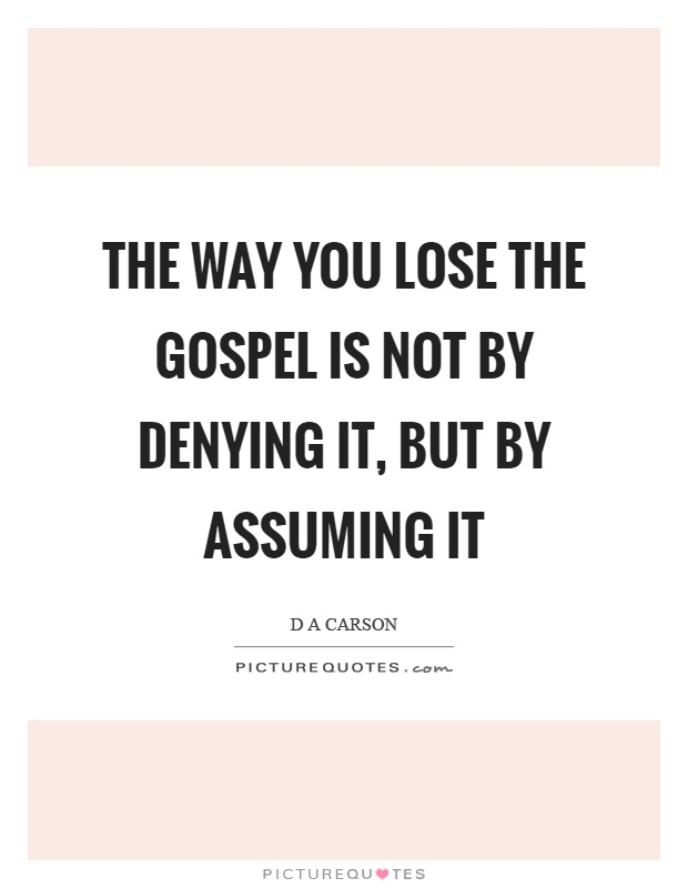 The way you lose the gospel is not by denying it, but by assuming it Picture Quote #1