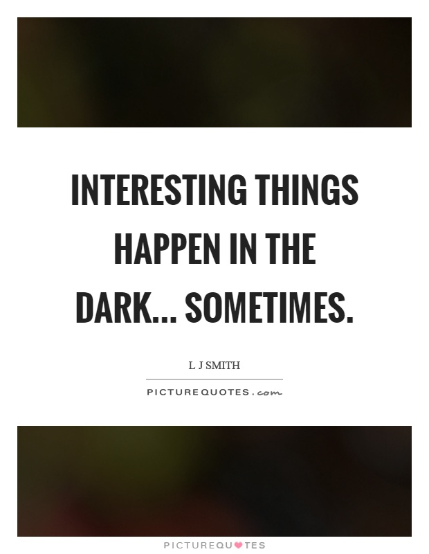 Interesting things happen in the dark... sometimes Picture Quote #1