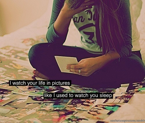 I watch your life in pictures, like I used to watch you sleep Picture Quote #1