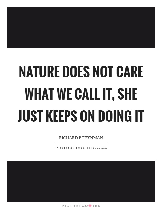 Nature does not care what we call it, she just keeps on doing it Picture Quote #1