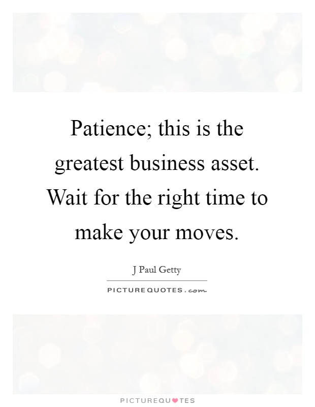 Patience; this is the greatest business asset. Wait for the right time to make your moves Picture Quote #1