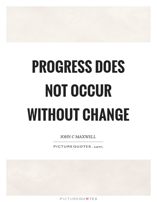 Progress does not occur without change Picture Quote #1
