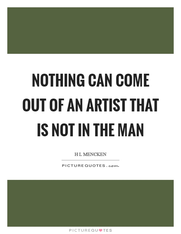 Nothing can come out of an artist that is not in the man Picture Quote #1