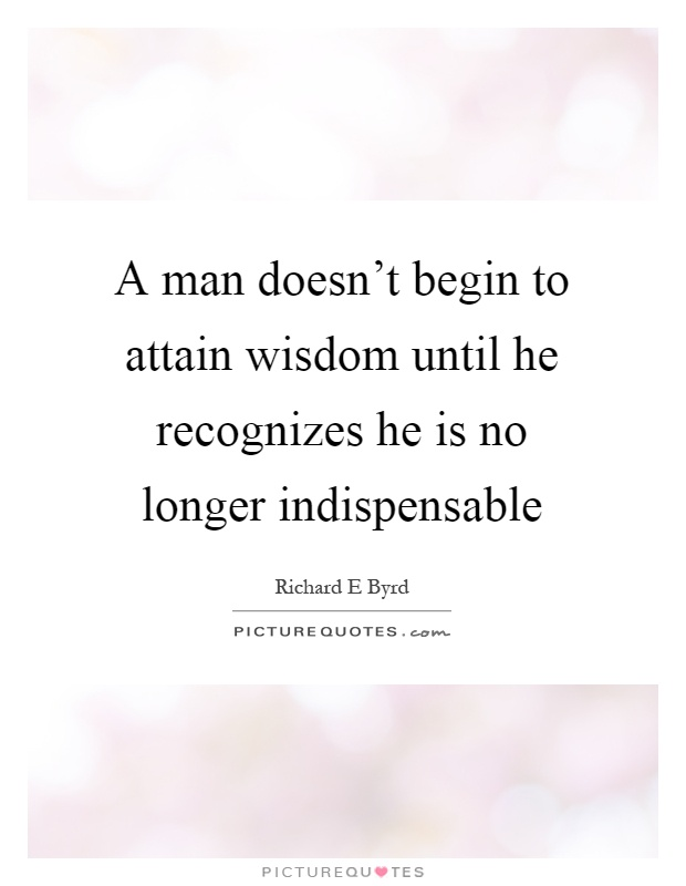 A man doesn't begin to attain wisdom until he recognizes he is no longer indispensable Picture Quote #1