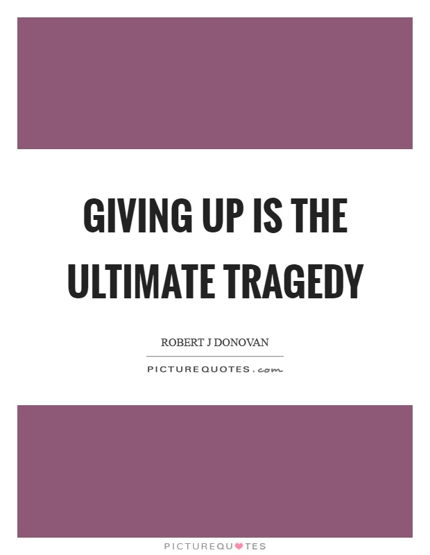 Giving up is the ultimate tragedy Picture Quote #1