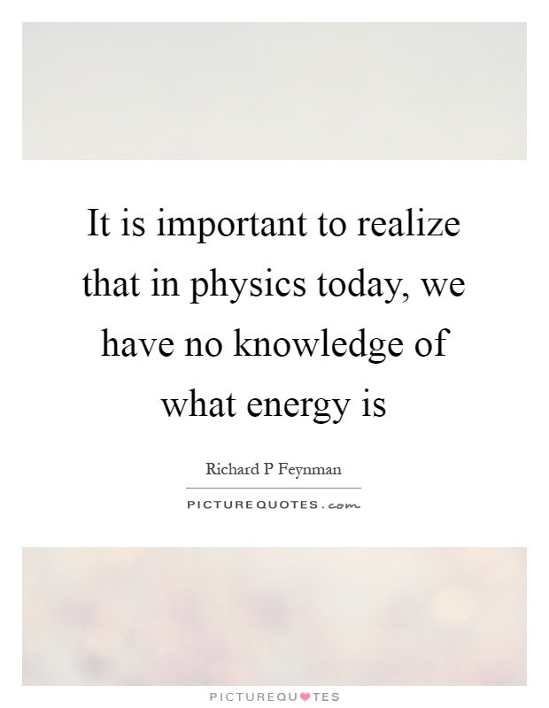 It is important to realize that in physics today, we have no knowledge of what energy is Picture Quote #1
