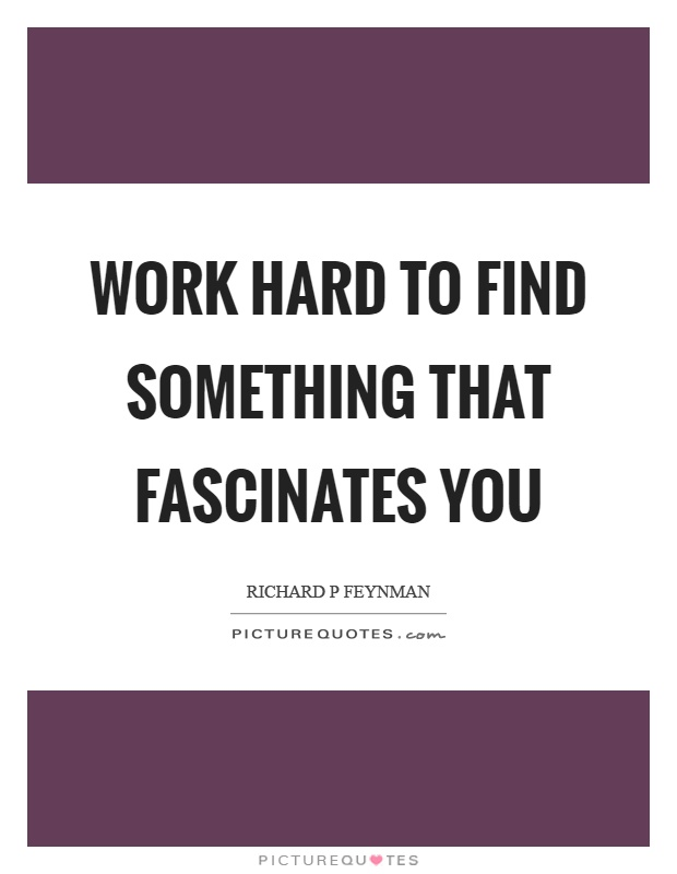 Work hard to find something that fascinates you Picture Quote #1