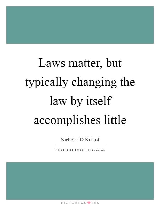Laws matter, but typically changing the law by itself accomplishes little Picture Quote #1