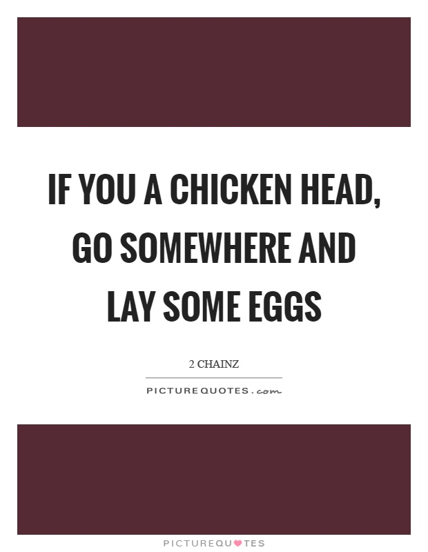 If you a chicken head, go somewhere and lay some eggs Picture Quote #1