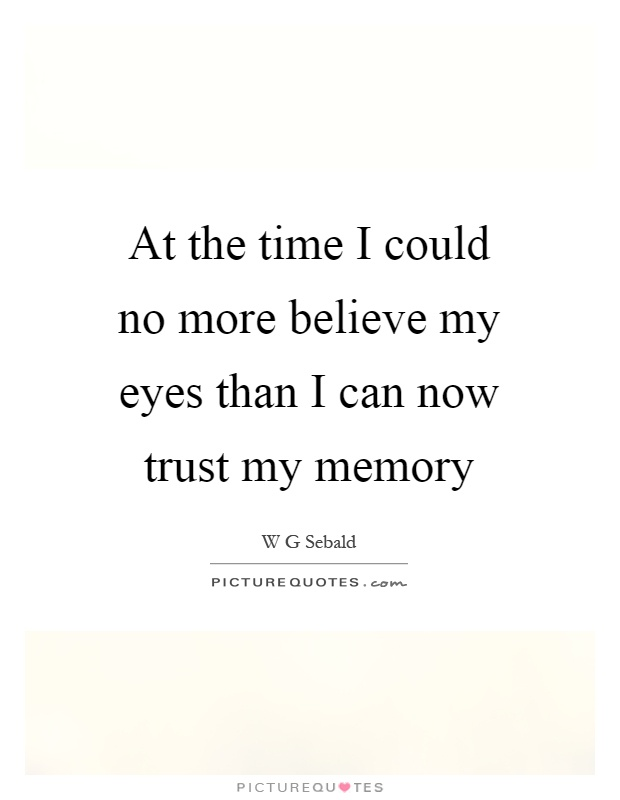 At the time I could no more believe my eyes than I can now trust my memory Picture Quote #1