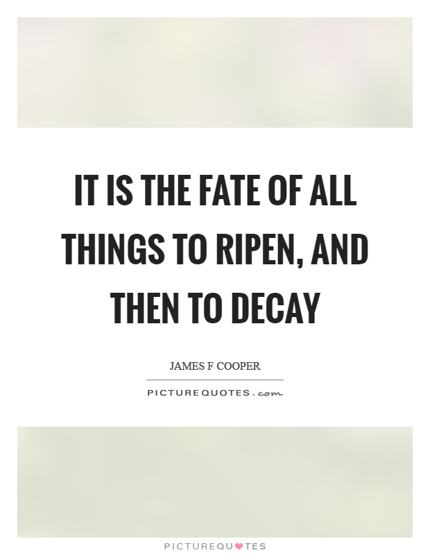 It is the fate of all things to ripen, and then to decay Picture Quote #1