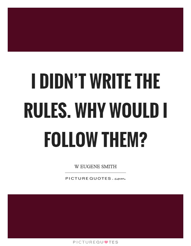 I didn't write the rules. Why would I follow them? Picture Quote #1
