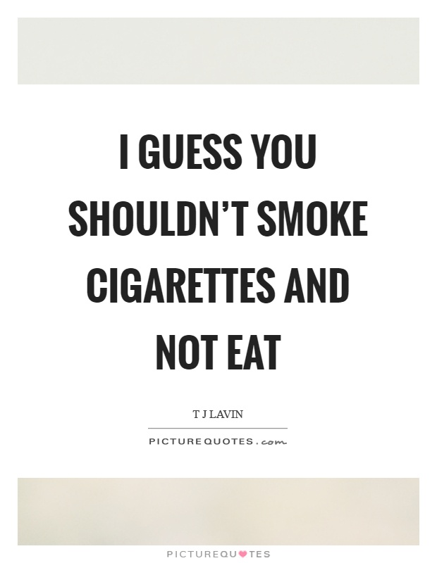 I guess you shouldn't smoke cigarettes and not eat Picture Quote #1