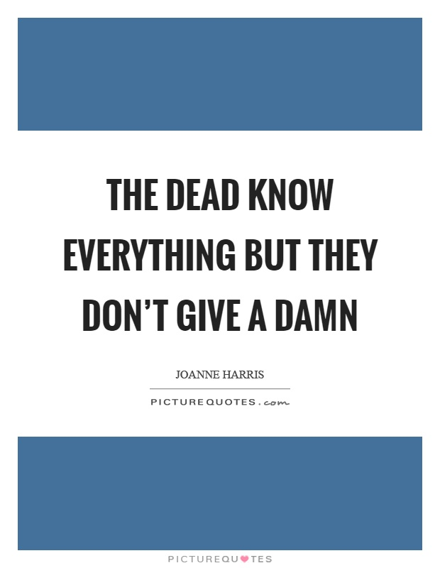 The dead know everything but they don't give a damn Picture Quote #1