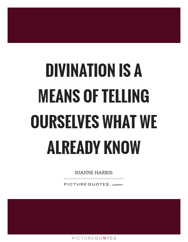 Divination is a means of telling ourselves what we already know Picture Quote #1