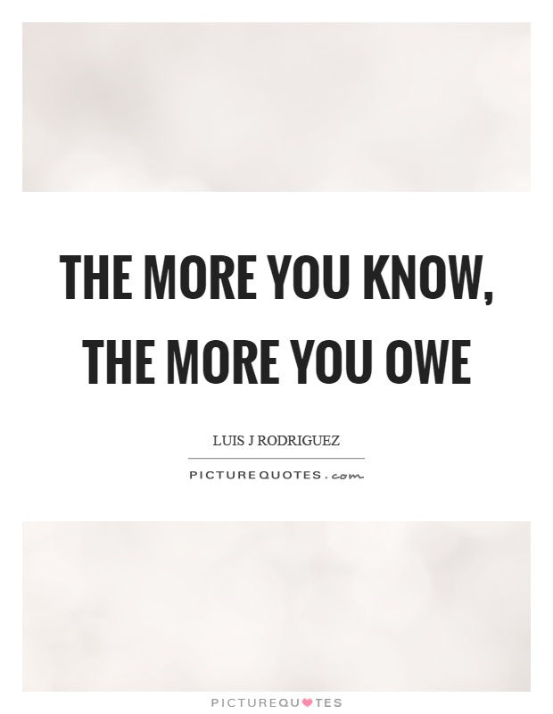 The more you know, the more you owe Picture Quote #1