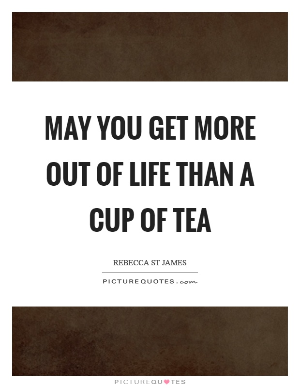 May you get more out of life than a cup of tea Picture Quote #1