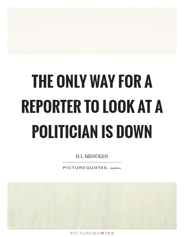 The only way for a reporter to look at a politician is down Picture Quote #1