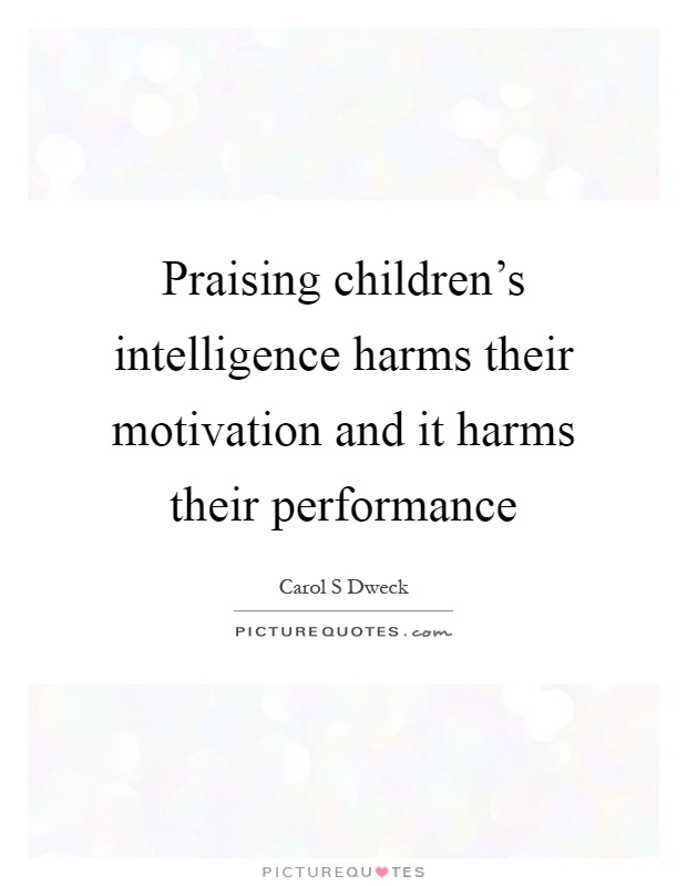 Praising children's intelligence harms their motivation and it harms their performance Picture Quote #1