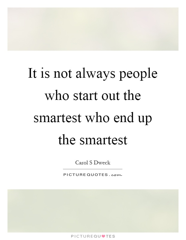 It is not always people who start out the smartest who end up the smartest Picture Quote #1
