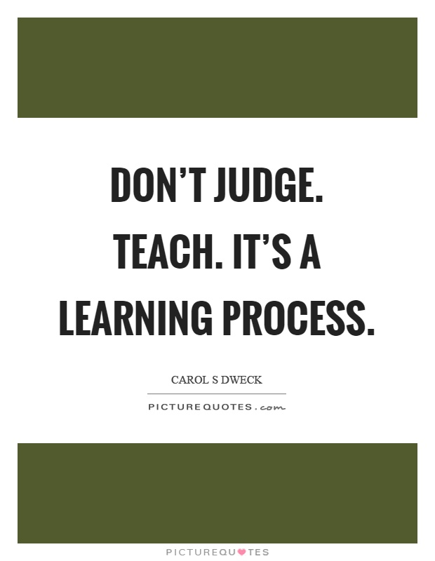 Don't judge. Teach. It's a learning process Picture Quote #1