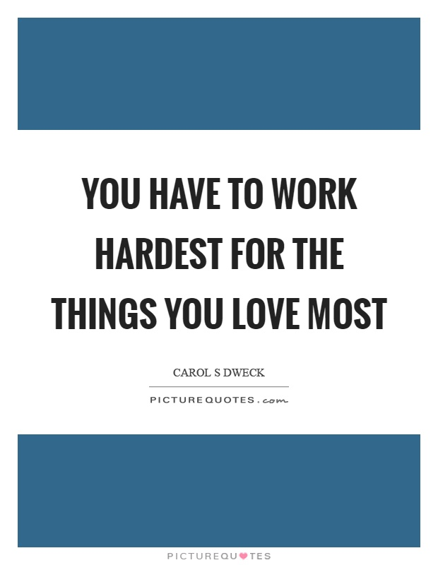 You have to work hardest for the things you love most Picture Quote #1