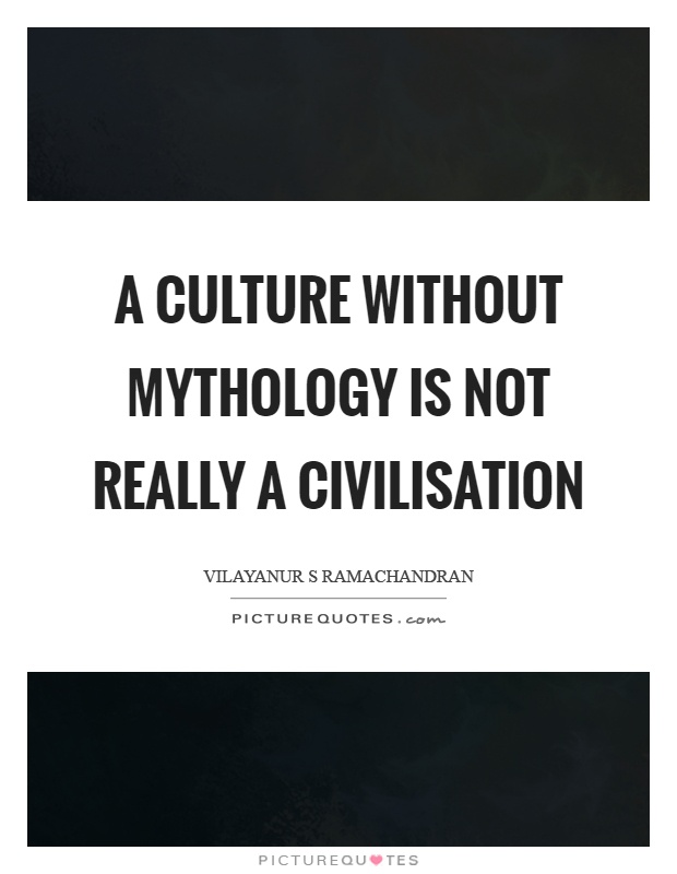 A culture without mythology is not really a civilisation Picture Quote #1