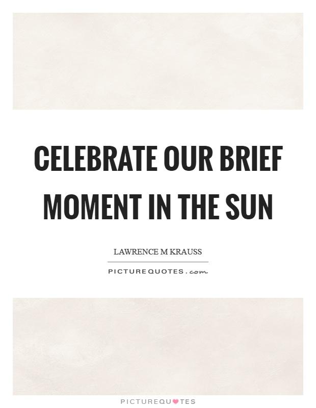 Celebrate our brief moment in the sun Picture Quote #1
