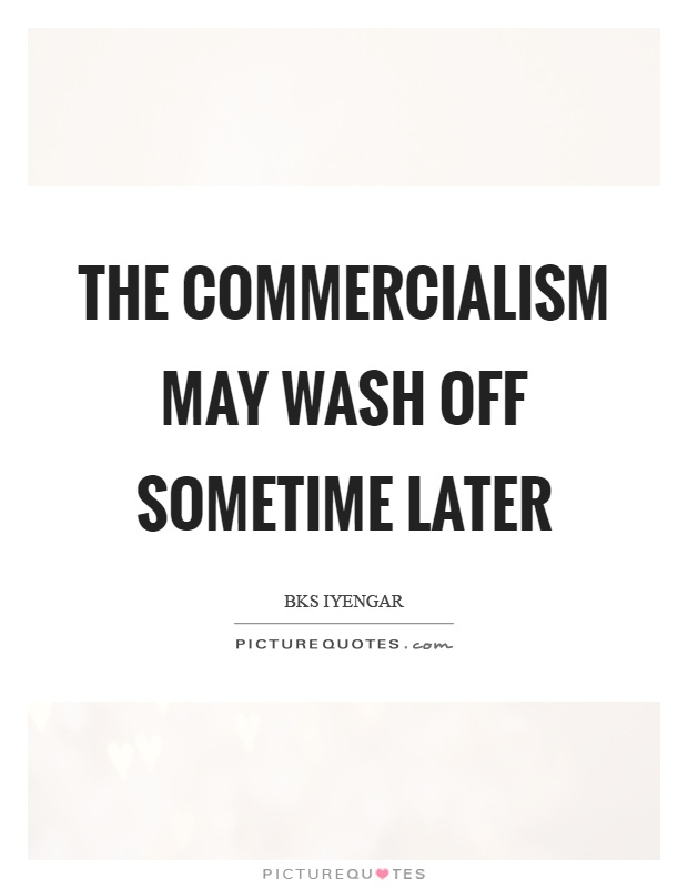The commercialism may wash off sometime later Picture Quote #1