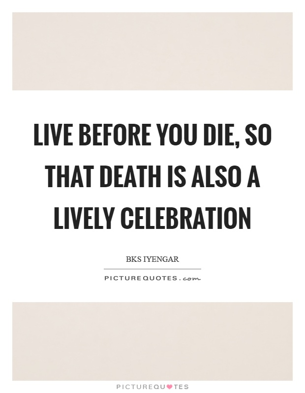 Live before you die, so that death is also a lively celebration Picture Quote #1