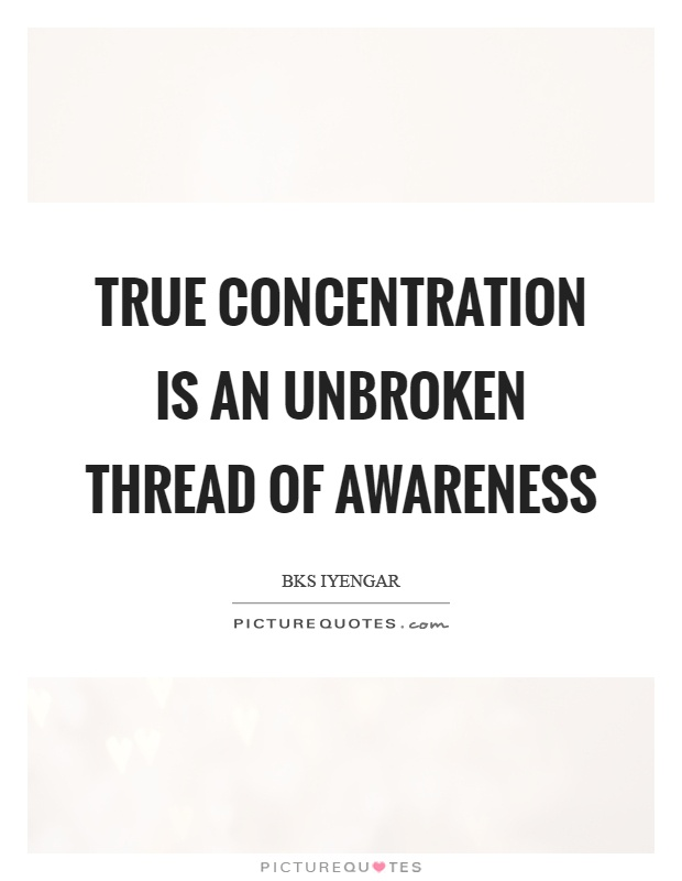 True concentration is an unbroken thread of awareness Picture Quote #1
