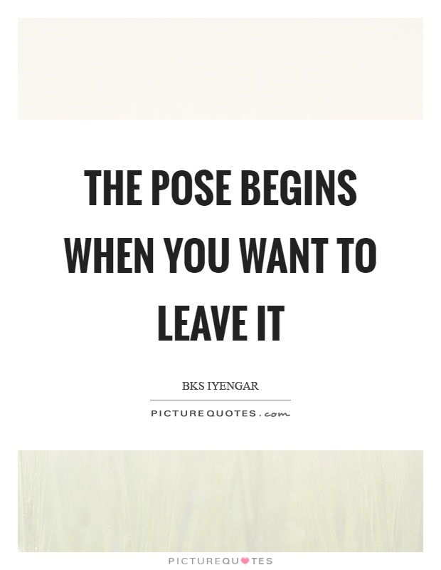 The pose begins when you want to leave it Picture Quote #1