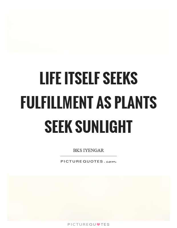 Life itself seeks fulfillment as plants seek sunlight Picture Quote #1
