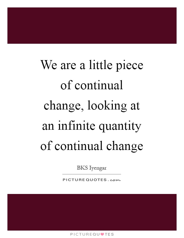 We are a little piece of continual change, looking at an infinite quantity of continual change Picture Quote #1
