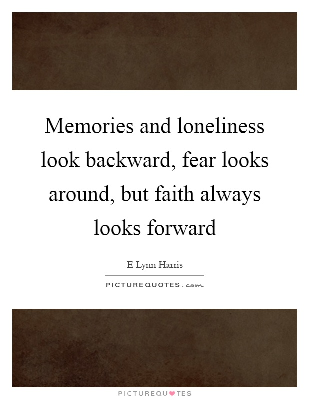 Memories and loneliness look backward, fear looks around, but faith always looks forward Picture Quote #1