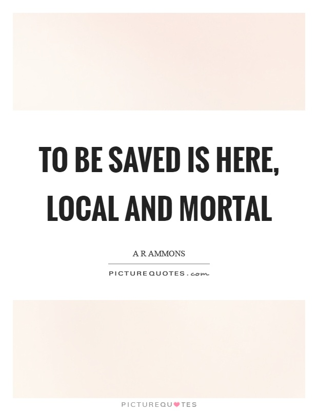 To be saved is here, local and mortal Picture Quote #1
