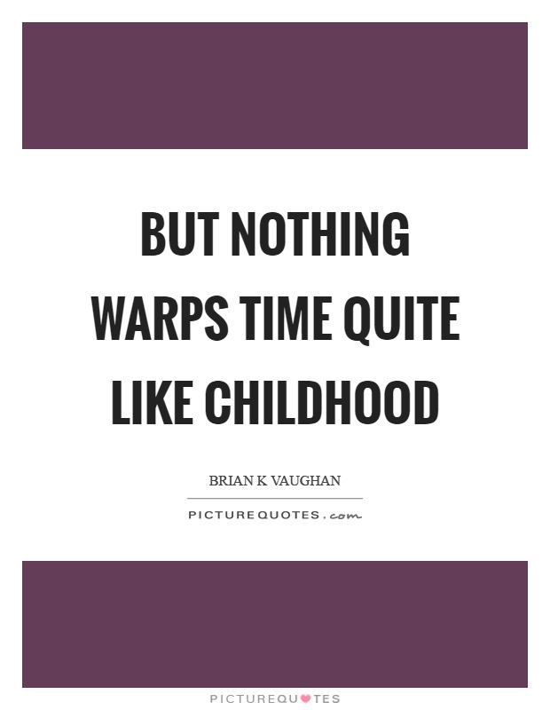 But nothing warps time quite like childhood Picture Quote #1