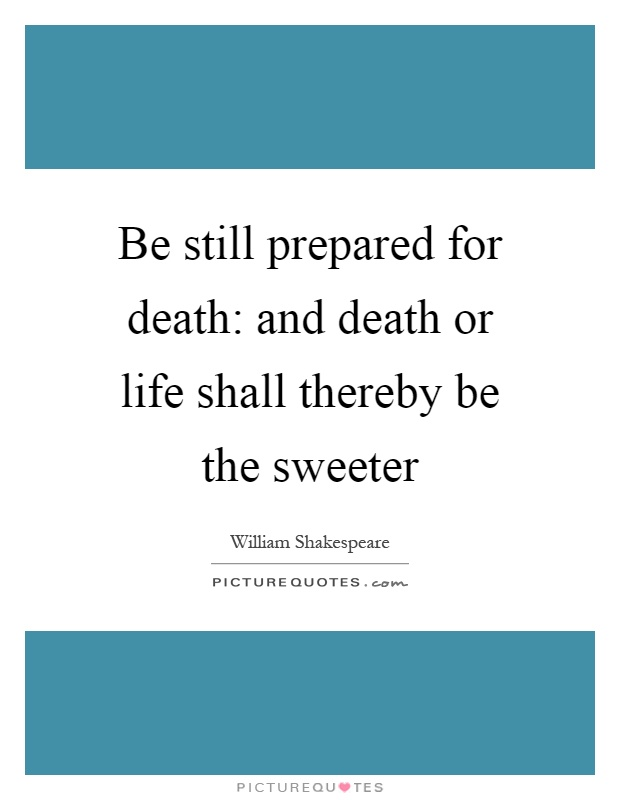 be still prepared for death and death or life shall