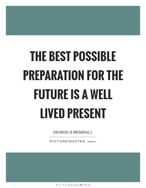 The best possible preparation for the future is a well lived present Picture Quote #1
