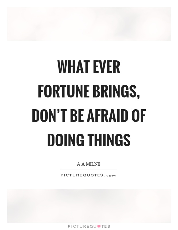 What ever fortune brings, don't be afraid of doing things Picture Quote #1