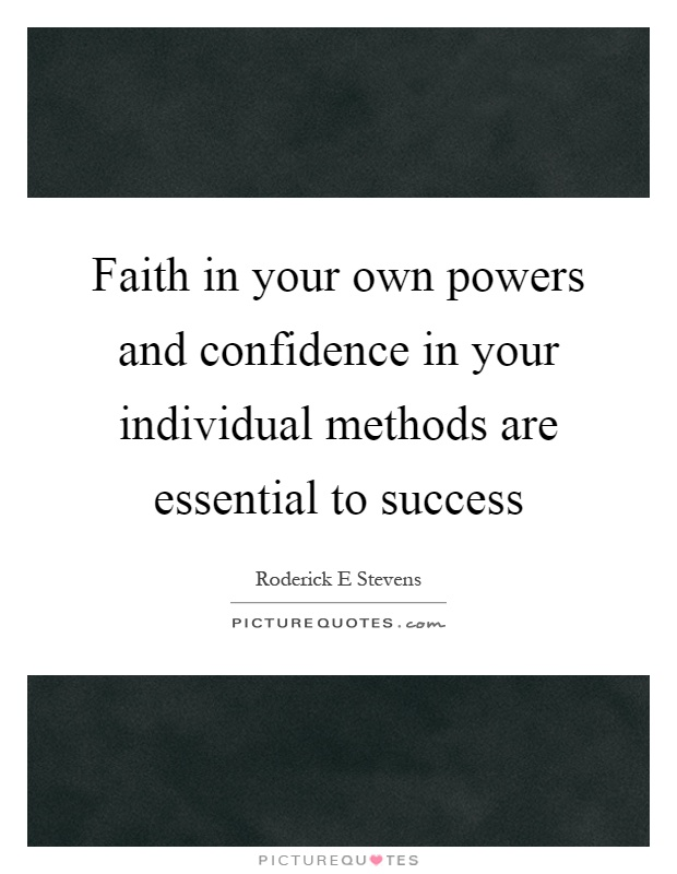 Faith in your own powers and confidence in your individual methods are essential to success Picture Quote #1