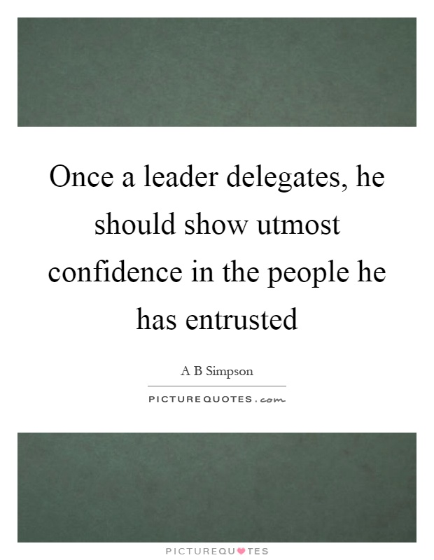 Once a leader delegates, he should show utmost confidence in the people he has entrusted Picture Quote #1