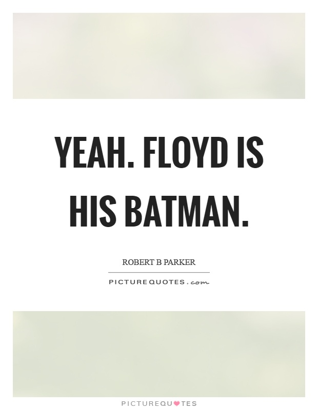 Yeah. Floyd is his batman Picture Quote #1