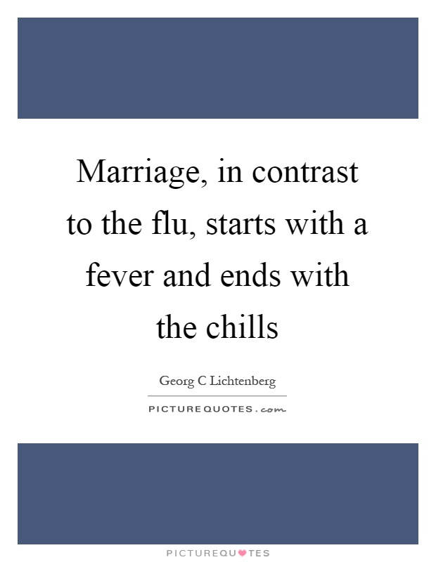 Marriage, in contrast to the flu, starts with a fever and ends with the chills Picture Quote #1