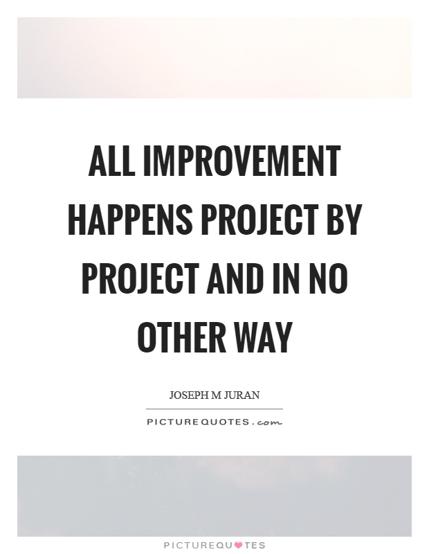 All improvement happens project by project and in no other way Picture Quote #1