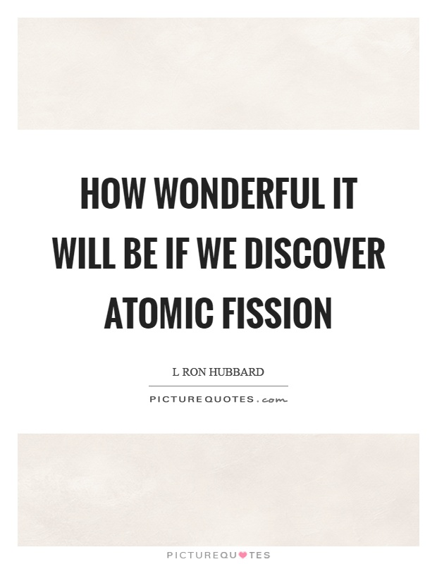 How wonderful it will be if we discover atomic fission Picture Quote #1
