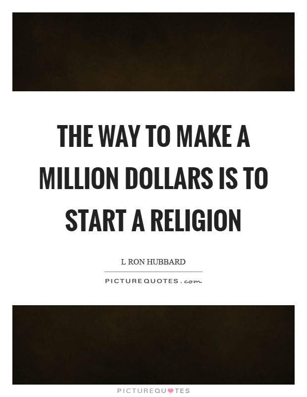 The way to make a million dollars is to start a religion Picture Quote #1